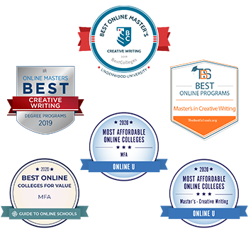 Best Online Master's Creative Writing 2019 by BestColleges  Best Online Master's Creative Writing Degree Programs 2019  Best Online Programs Master's in Creative Writing by TheBestSchools.org  2020 Most Affordable Online Colleges MFA by Online U  2020 Best Online Colleges for Value MFA by Guide to Online Schools  2020 Most Affordable Online Colleges Master's - Creative Writing by Online U